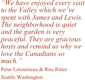 """We have enjoyed every visit to the Valley which we've spent with James and Lewis. The neighborhood is quiet and the garden is very peaceful. They are gracious hosts and remind us why we love the Canadians so much."" 